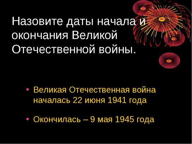 Назовите даты начала и окончания Великой Отечественной войны. Великая Отечест...