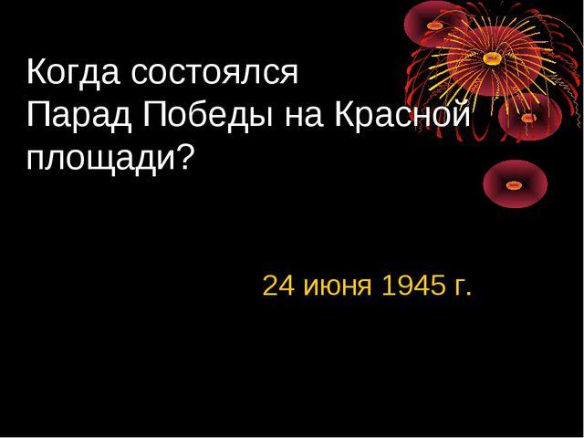 Когда состоялся Парад Победы на Красной площади? 24 июня 1945 г.