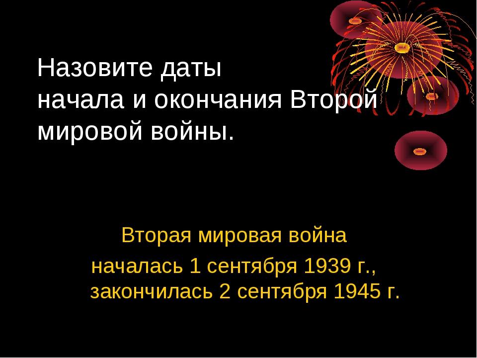 Вторая мировая война началась 1 сентября 1939 г., закончилась 2 сентября 1945...