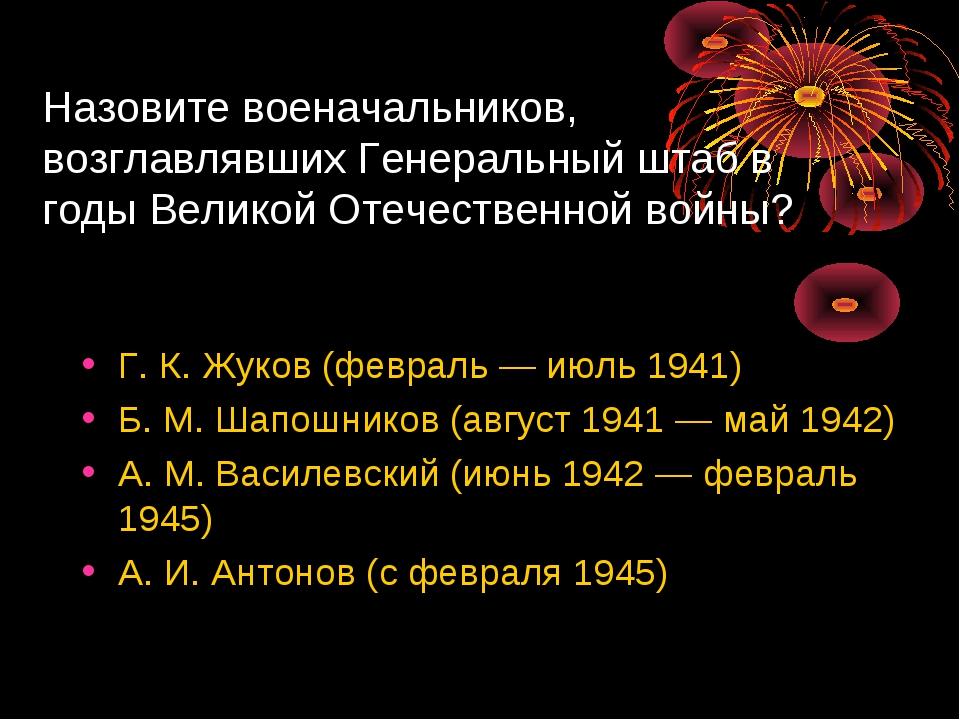Назовите военачальников, возглавлявших Генеральный штаб в годы Великой Отечес...