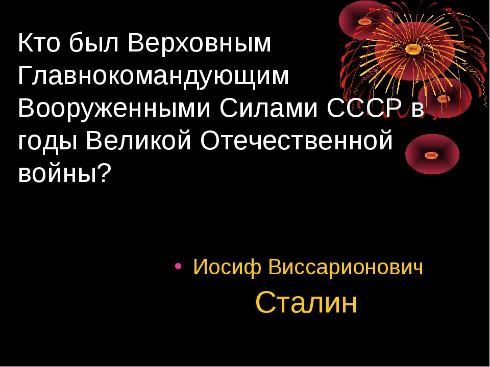 Кто был Верховным Главнокомандующим Вооруженными Силами СССР в годы Великой О...