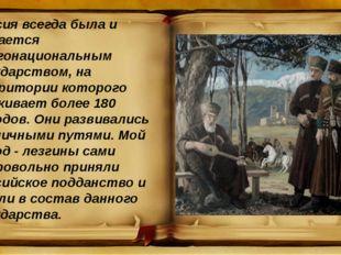 Россия всегда была и остается многонациональным государством, на территории к