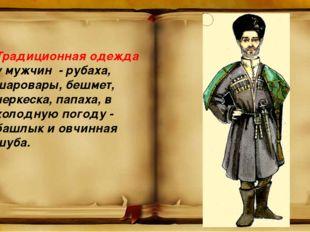 Традиционная одежда у мужчин - рубаха, шаровары, бешмет, черкеска, папаха, в