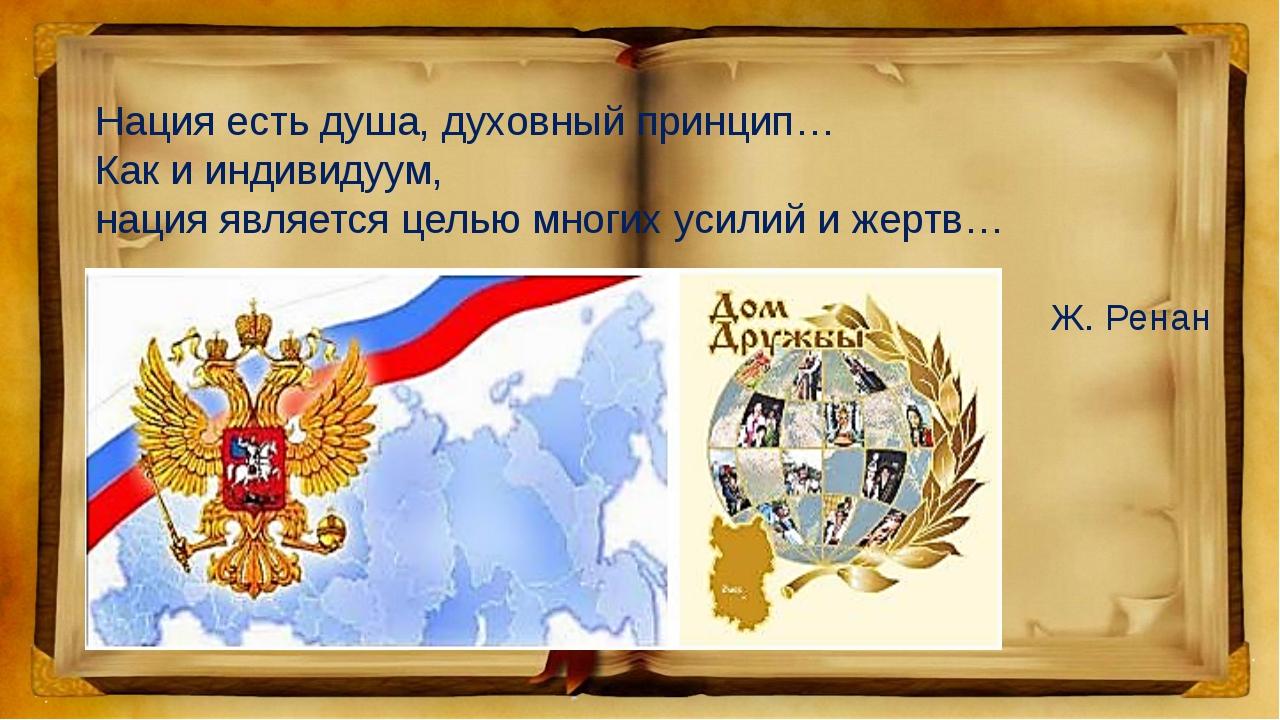 Нация есть душа, духовный принцип… Как и индивидуум, нация является целью мно...