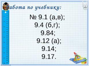Работа по учебнику: № 9.1 (а,в); 9.4 (б,г); 9.84; 9.12 (а); 9.14; 9.17.