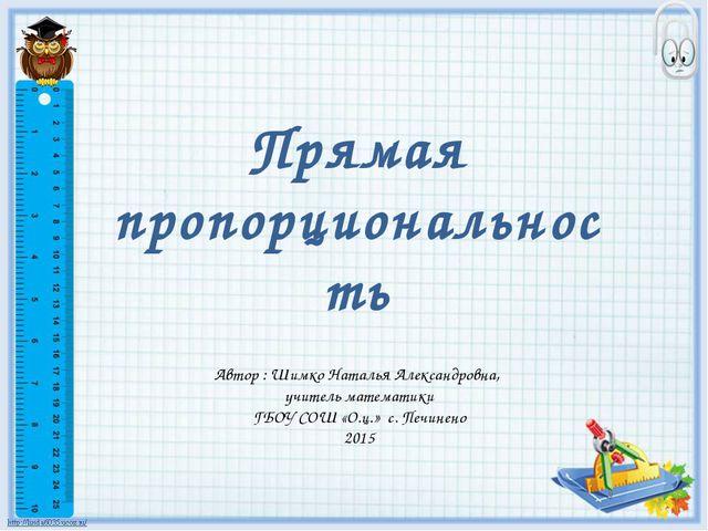 Прямая пропорциональность Автор : Шимко Наталья Александровна, учитель матема...