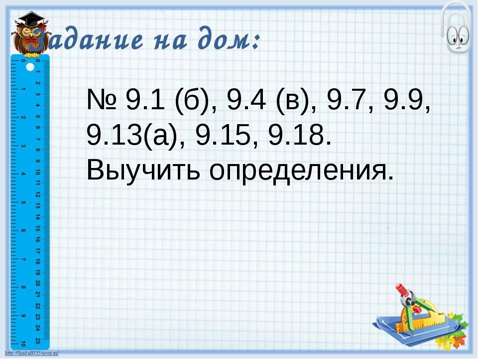 Задание на дом: № 9.1 (б), 9.4 (в), 9.7, 9.9, 9.13(а), 9.15, 9.18. Выучить оп...
