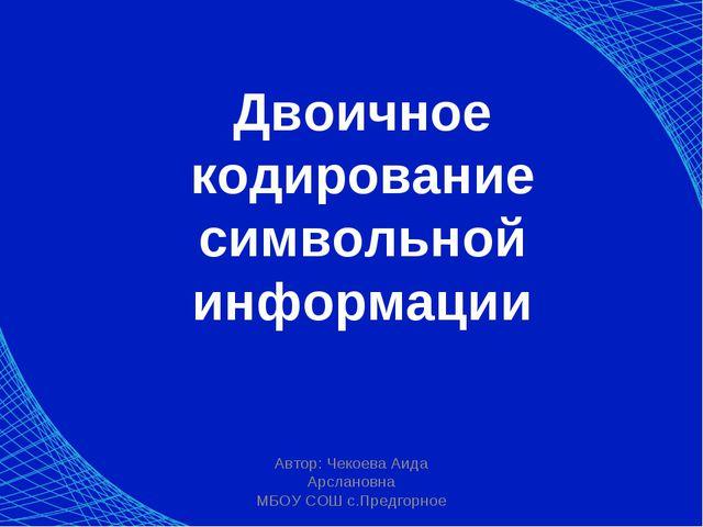 Автор: Чекоева Аида Арслановна МБОУ СОШ с.Предгорное Двоичное кодирование сим...