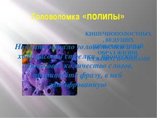 Головоломка «полипы» КИШЕЧНОПОЛОСТНЫХ, ВЕДУЩИХ ПРИКРЕПЛЕННЫЙ ОБРАЗ ЖИЗНИ, НАЗ