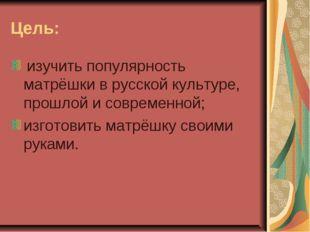 Цель: изучить популярность матрёшки в русской культуре, прошлой и современной