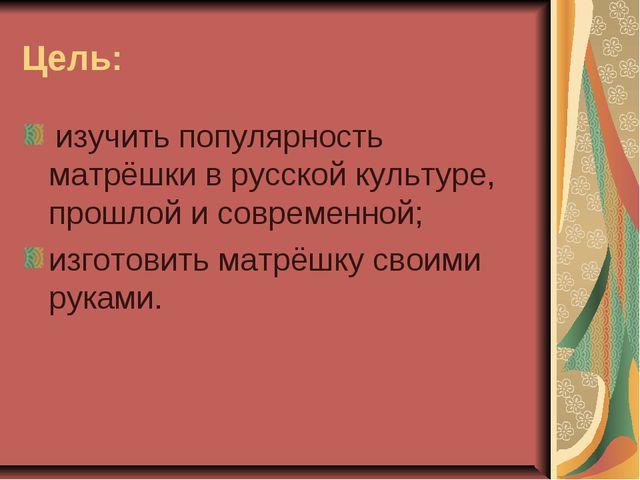 Цель: изучить популярность матрёшки в русской культуре, прошлой и современной...