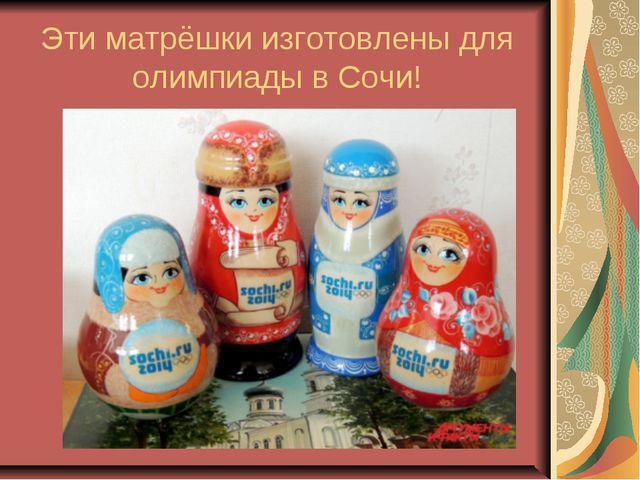 Эти матрёшки изготовлены для олимпиады в Сочи!