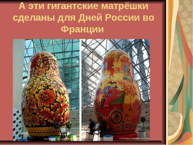 А эти гигантские матрёшки сделаны для Дней России во Франции