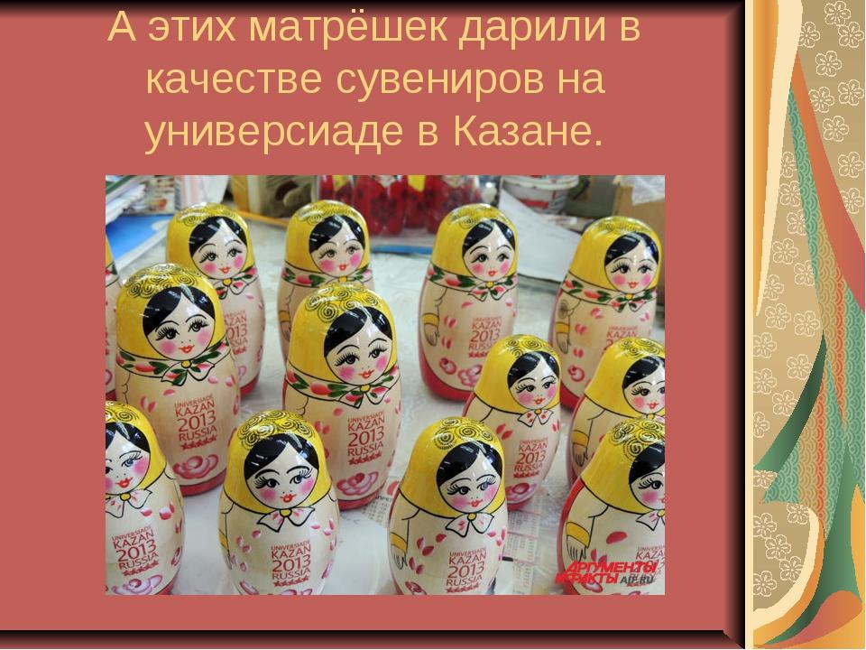А этих матрёшек дарили в качестве сувениров на универсиаде в Казане.