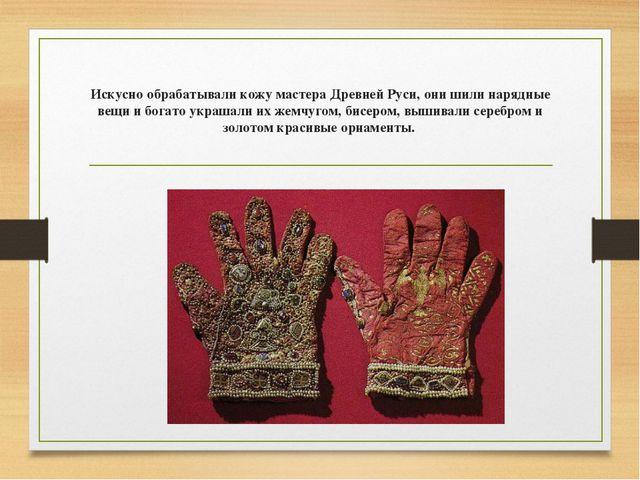 Искусно обрабатывали кожу мастера Древней Руси, они шили нарядные вещи и бога...