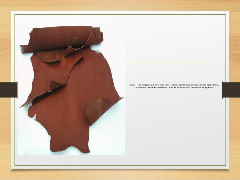 Кожа — это натуральный материал. Она - мягкая, пластичная, прочная, гибкая, п...