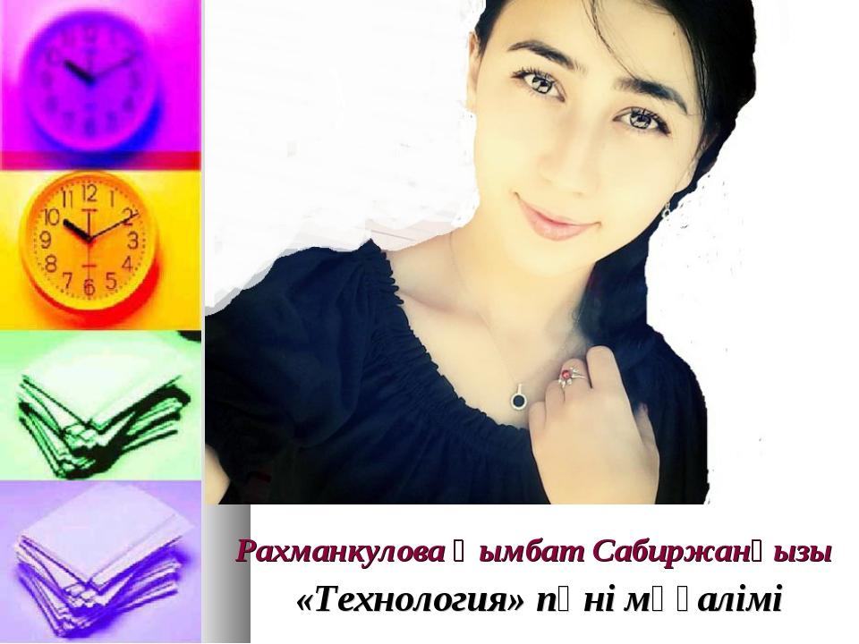 Рахманкулова Қымбат Сабиржанқызы  «Технология» пәні мұғалімі