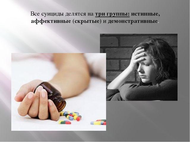 Все суициды делятся на три группы: истинные, аффективные (скрытые) и демонстр...