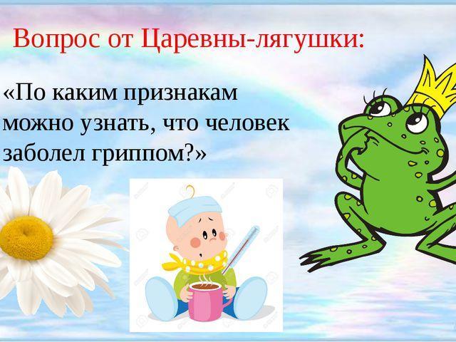 Вопрос от Царевны-лягушки: «По каким признакам можно узнать, что человек заб...