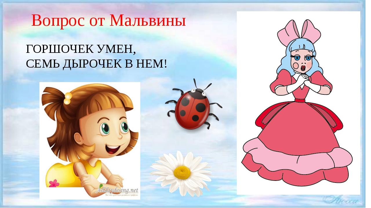 Вопрос от Мальвины ГОРШОЧЕК УМЕН, СЕМЬ ДЫРОЧЕК В НЕМ!