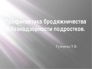 Профилактика бродяжничества и безнадзорности подростков. Гумерова Т.В.