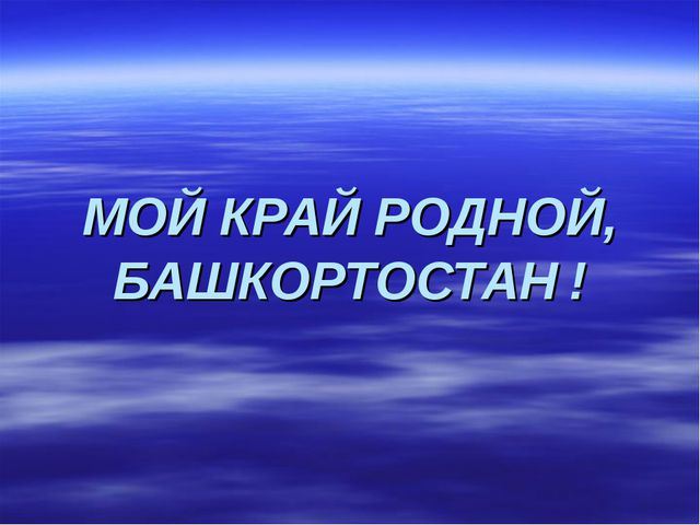 МОЙ КРАЙ РОДНОЙ, БАШКОРТОСТАН !