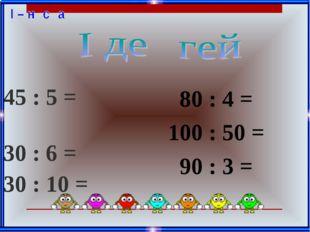 45 : 5 = 30 : 6 = 30 : 10 = 80 : 4 = 100 : 50 = 90 : 3 =
