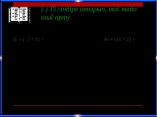 ә) Түсіндіре отырып, тақтада шығарту. 40 + ( 2 * 8) =  40 + (10 * 8) = 60 +