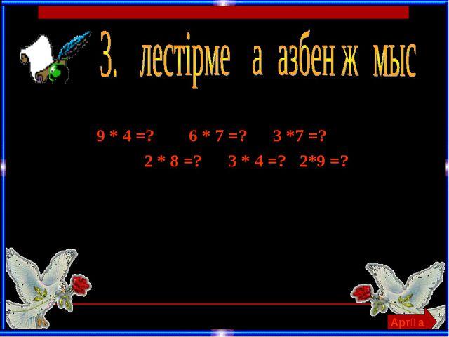 9 * 4 =? 6 * 7 =? 3 *7 =? 2 * 8 =? 3 * 4 =? 2*9 =? Артқа