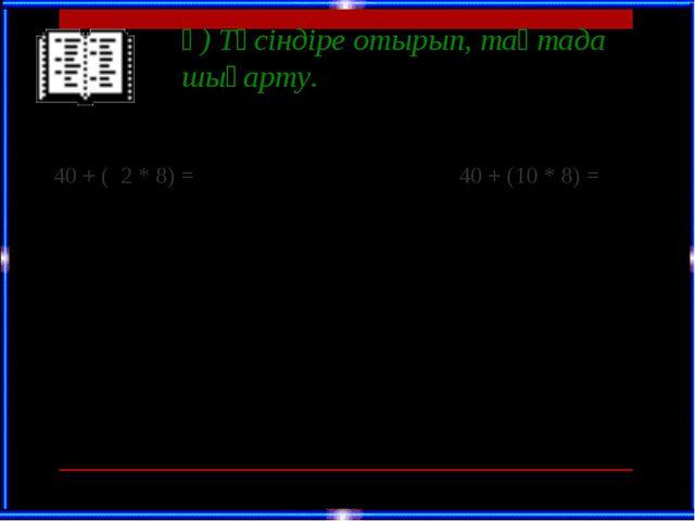 ә) Түсіндіре отырып, тақтада шығарту. 40 + ( 2 * 8) =  40 + (10 * 8) = 60 +...