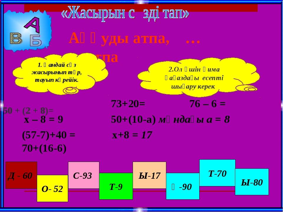 50 + (2 + 8)= 73+20= 76 – 6 = 50+(10-а) мұндағы а = 8 х – 8 = 9 х+8 = 17 Д -...