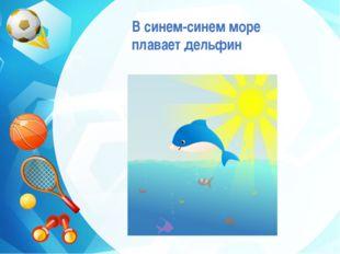В синем-синем море плавает дельфин