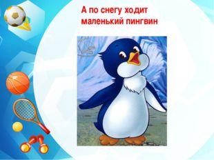 А по снегу ходит маленький пингвин