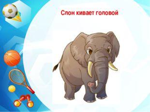 Слон кивает головой