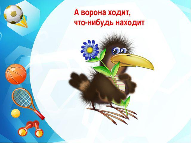А ворона ходит, что-нибудь находит