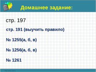 Домашнее задание: стр. 197 стр. 191 (выучить правило) № 1255(а, б, в) № 1256(