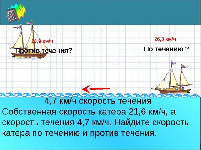 По течению ? Против течения? Собственная скорость катера 21,6 км/ч, а скорос...