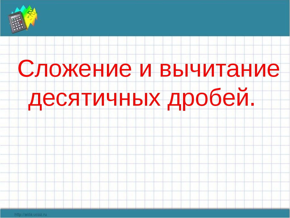 Сложение и вычитание десятичных дробей.