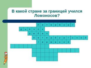 В какой стране за границей учился Ломоносов? к т к е р р б у р г с к о т е п