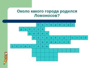 Около какого города родился Ломоносов? к т к е р р б у р г с к о т е ы п й р