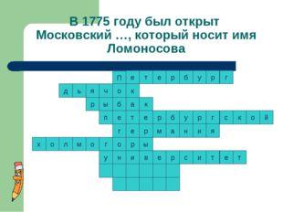 В 1775 году был открыт Московский …, который носит имя Ломоносова к т к е р р