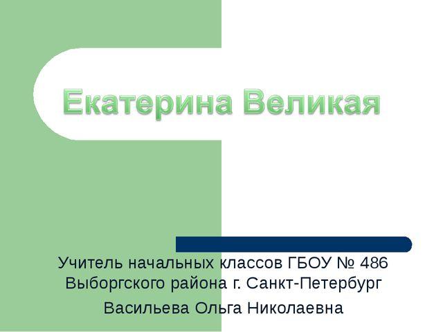 Учитель начальных классов ГБОУ № 486 Выборгского района г. Санкт-Петербург Ва...