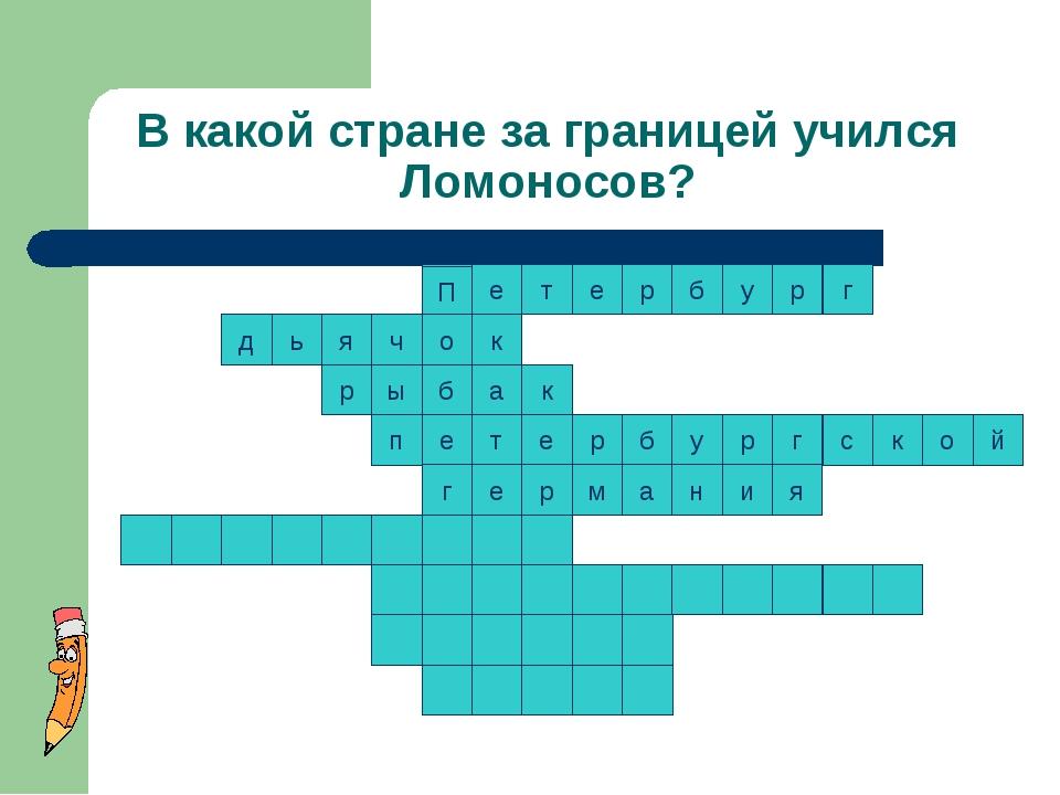 В какой стране за границей учился Ломоносов? к т к е р р б у р г с к о т е п...