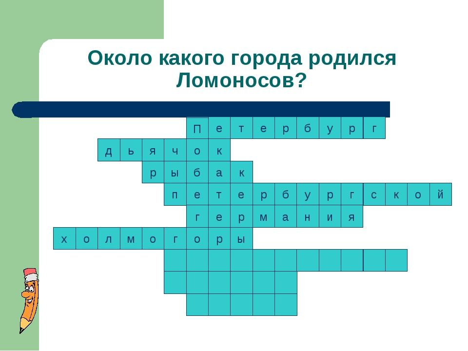 Около какого города родился Ломоносов? к т к е р р б у р г с к о т е ы п й р...