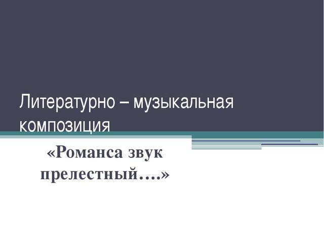 Литературно – музыкальная композиция «Романса звук прелестный….»