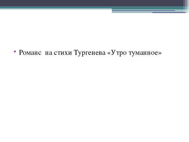 Романс на стихи Тургенева «Утро туманное»