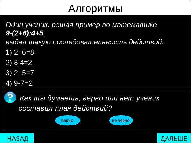 Алгоритмы Один ученик, решая пример по математике 9-(2+6):4+5, выдал такую по...