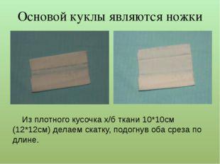 Из плотного кусочка х/б ткани 10*10см (12*12см) делаем скатку, подогнув оба