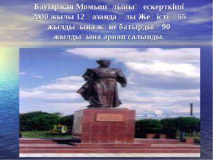 Бауыржан Момышұлының ескерткіші 2000 жылы 12 қазанда Ұлы Жеңістің 55 жылдығын
