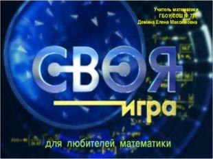 Учитель математики ГБОУ СОШ № 777 Демина Елена Максимовна для любителей матем